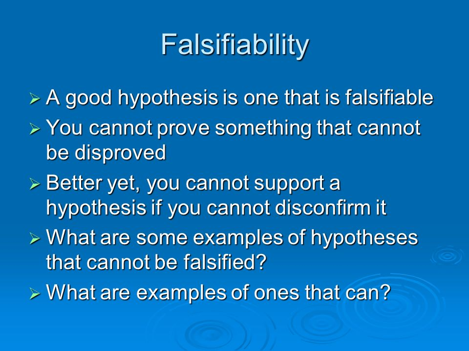 Falsifiability A good hypothesis is one that is falsifiable A good hypothesis is one that is falsifiable You cannot prove something that cannot be dis