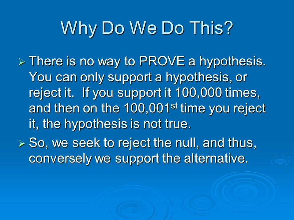 Why Do We Do This? There is no way to PROVE a hypothesis. You can only support a hypothesis, or reject it. If you support it 100,000 times, and then o