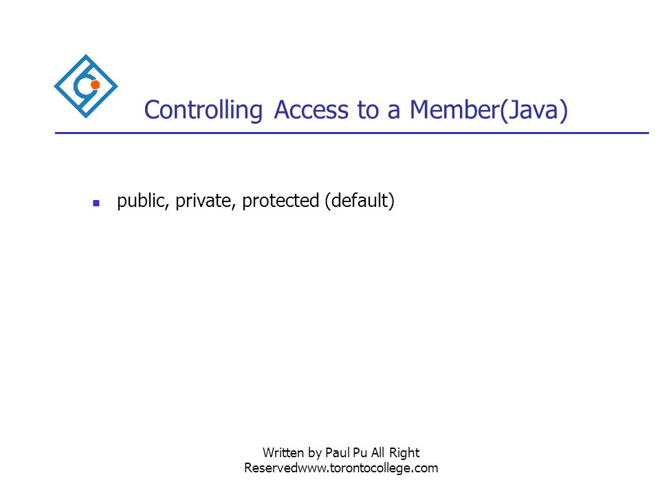 Written by Paul Pu All Right Reservedwww.torontocollege.com Controlling Access to a Member(Java) public, private, protected (default)
