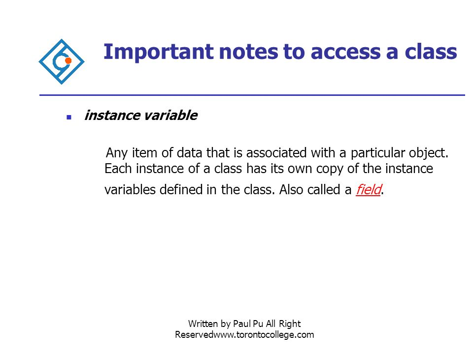 Written by Paul Pu All Right Reservedwww.torontocollege.com Important notes to access a class instance variable Any item of data that is associated with a particular object.