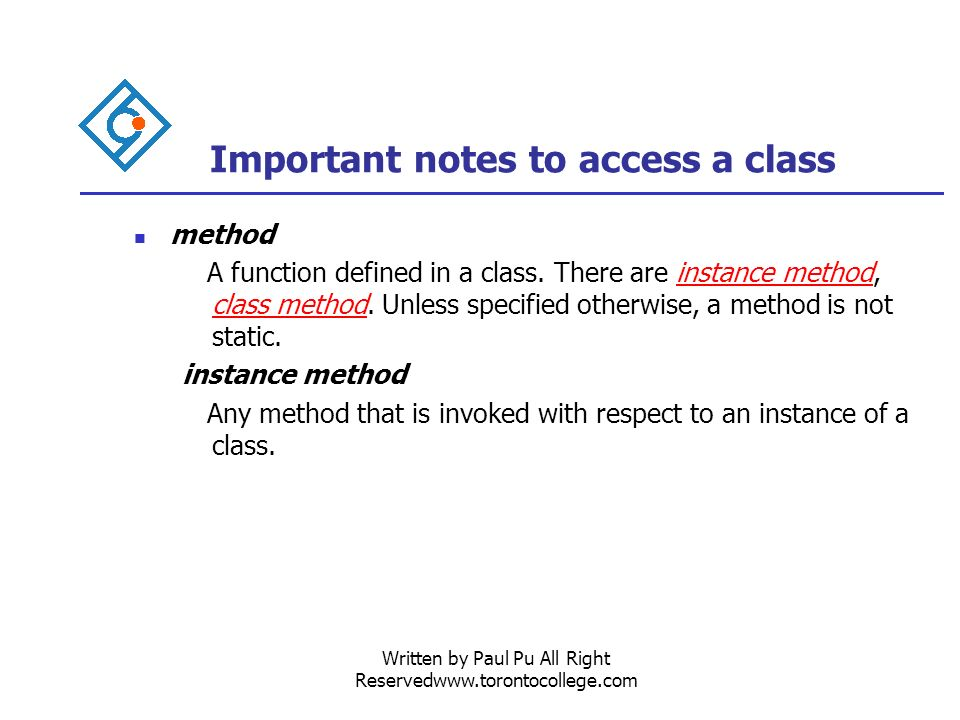 Written by Paul Pu All Right Reservedwww.torontocollege.com Important notes to access a class method A function defined in a class.