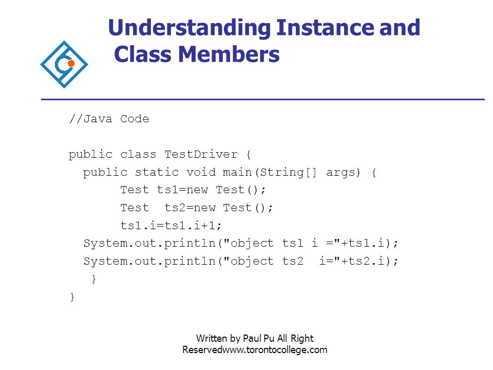 Written by Paul Pu All Right Reservedwww.torontocollege.com Understanding Instance and Class Members //Java Code public class TestDriver { public static void main(String[] args) { Test ts1=new Test(); Test ts2=new Test(); ts1.i=ts1.i+1; System.out.println( object ts1 i = +ts1.i); System.out.println( object ts2 i= +ts2.i); }