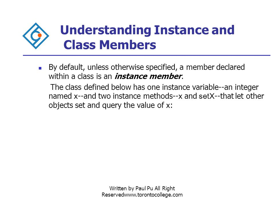 Written by Paul Pu All Right Reservedwww.torontocollege.com Understanding Instance and Class Members By default, unless otherwise specified, a member declared within a class is an instance member.