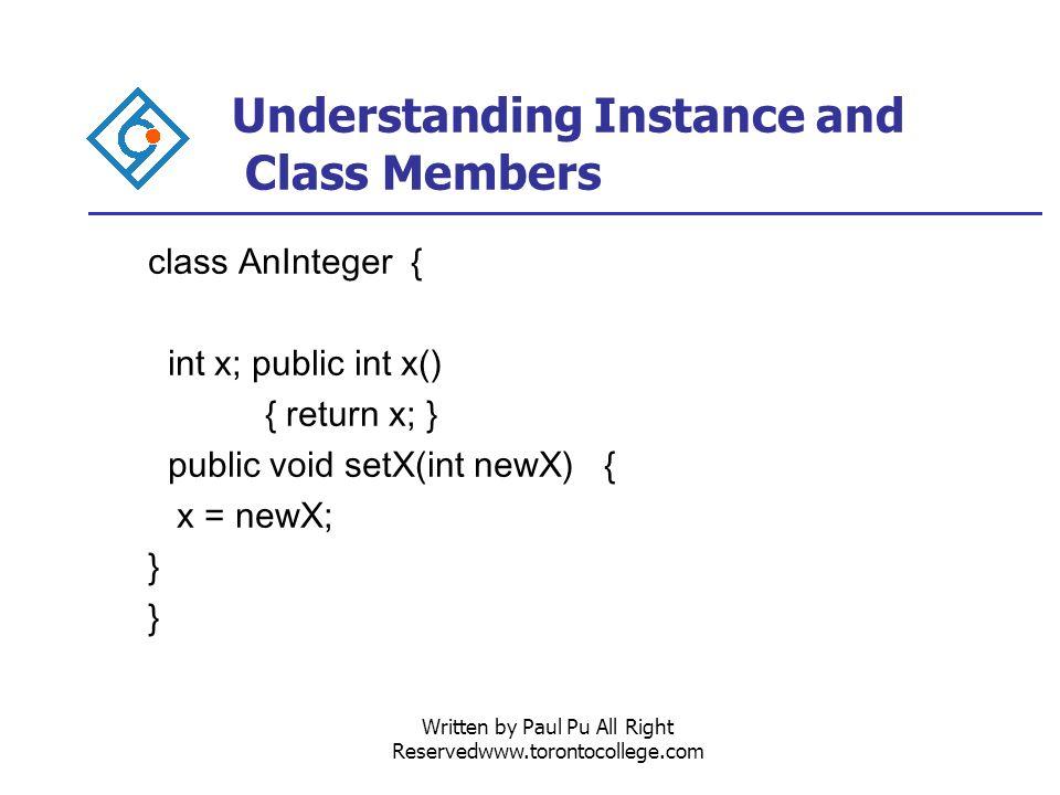 Written by Paul Pu All Right Reservedwww.torontocollege.com Understanding Instance and Class Members class AnInteger { int x; public int x() { return x; } public void setX(int newX) { x = newX; }