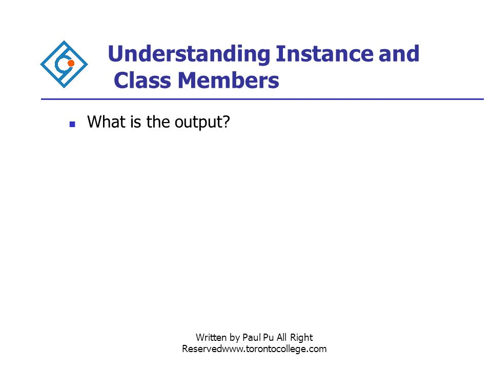 Written by Paul Pu All Right Reservedwww.torontocollege.com Understanding Instance and Class Members What is the output
