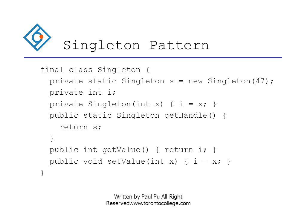 Written by Paul Pu All Right Reservedwww.torontocollege.com Singleton Pattern final class Singleton { private static Singleton s = new Singleton(47); private int i; private Singleton(int x) { i = x; } public static Singleton getHandle() { return s; } public int getValue() { return i; } public void setValue(int x) { i = x; } }