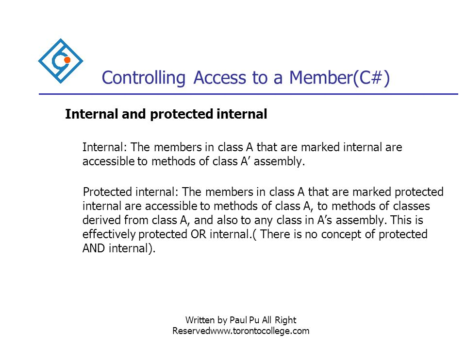 Written by Paul Pu All Right Reservedwww.torontocollege.com Controlling Access to a Member(C#) Internal and protected internal Internal: The members in class A that are marked internal are accessible to methods of class A assembly.