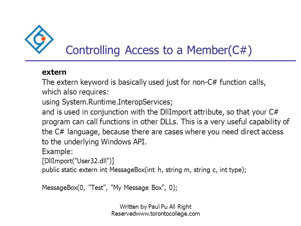Written by Paul Pu All Right Reservedwww.torontocollege.com Controlling Access to a Member(C#) extern The extern keyword is basically used just for non-C# function calls, which also requires: using System.Runtime.InteropServices; and is used in conjunction with the DllImport attribute, so that your C# program can call functions in other DLLs.