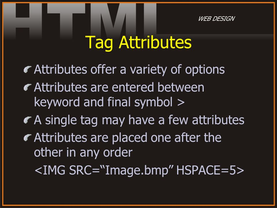 Tag Attributes Attributes offer a variety of options Attributes are entered between keyword and final symbol > A single tag may have a few attributes
