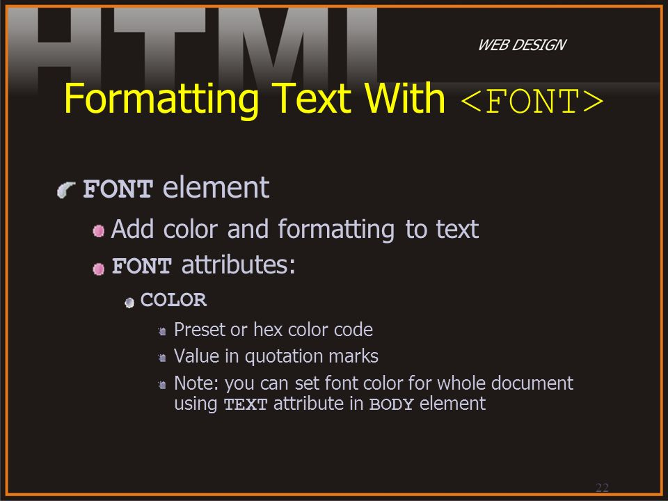 22 Formatting Text With FONT element Add color and formatting to text FONT attributes: COLOR Preset or hex color code Value in quotation marks Note: y