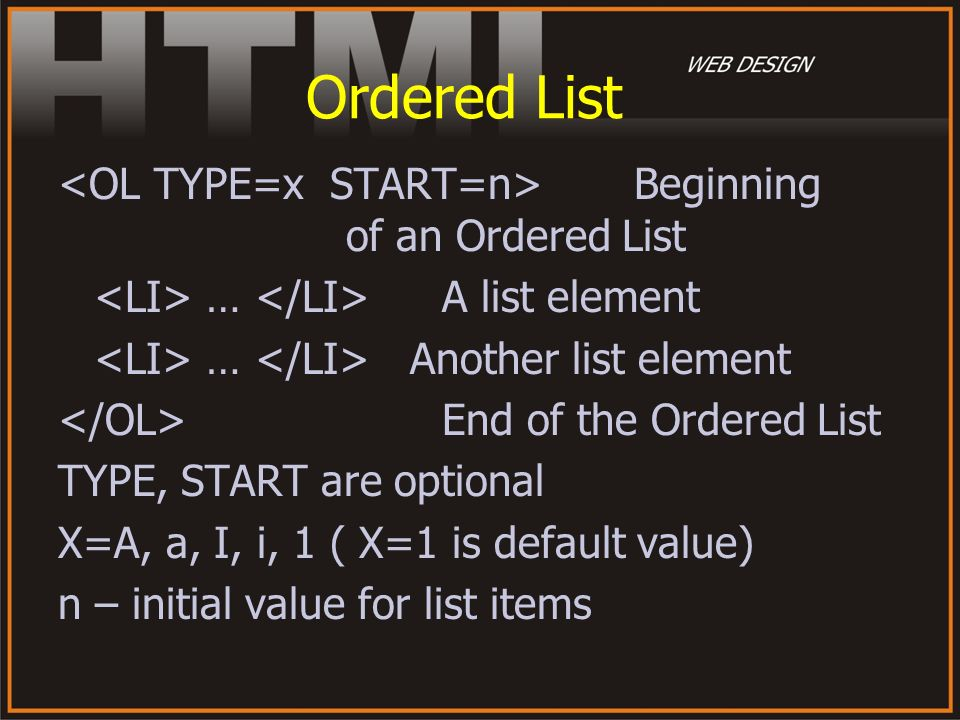 Ordered List Beginning of an Ordered List … A list element … Another list element End of the Ordered List TYPE, START are optional X=A, a, I, i, 1 ( X
