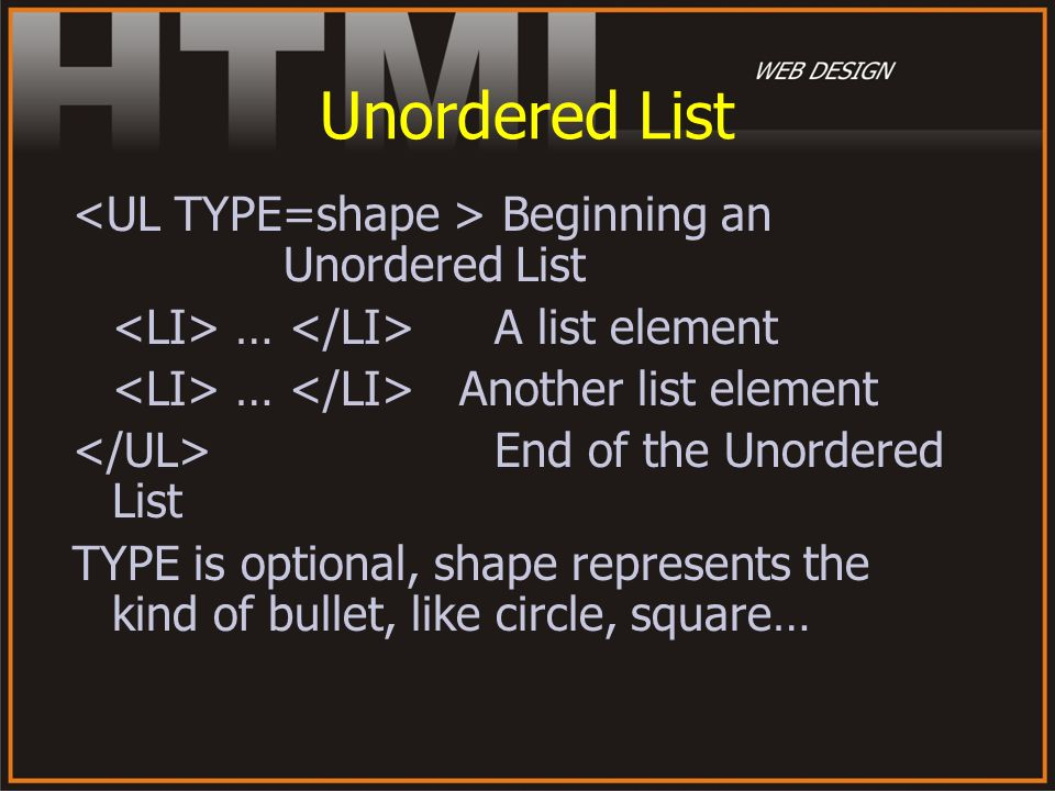 Unordered List Beginning an Unordered List … A list element … Another list element End of the Unordered List TYPE is optional, shape represents the ki