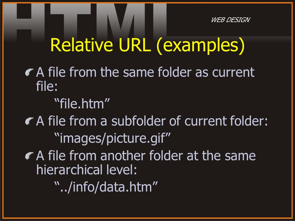 Relative URL (examples) A file from the same folder as current file: file.htm A file from a subfolder of current folder: images/picture.gif A file fro