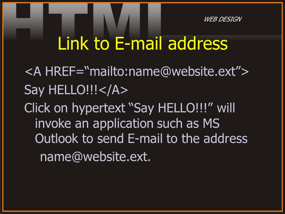 Link to E-mail address Say HELLO!!! Click on hypertext Say HELLO!!! will invoke an application such as MS Outlook to send E-mail to the address name@w