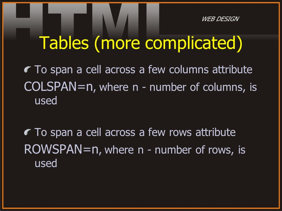 Tables (more complicated) To span a cell across a few columns attribute COLSPAN=n, where n - number of columns, is used To span a cell across a few ro