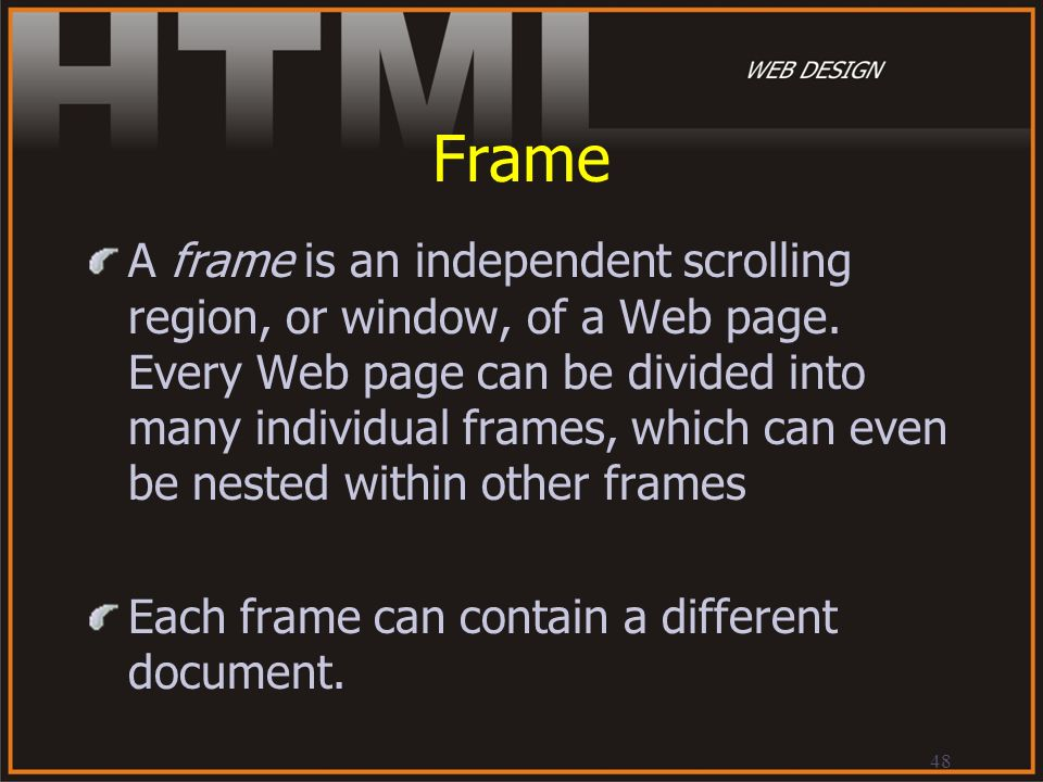 48 Frame A frame is an independent scrolling region, or window, of a Web page. Every Web page can be divided into many individual frames, which can ev