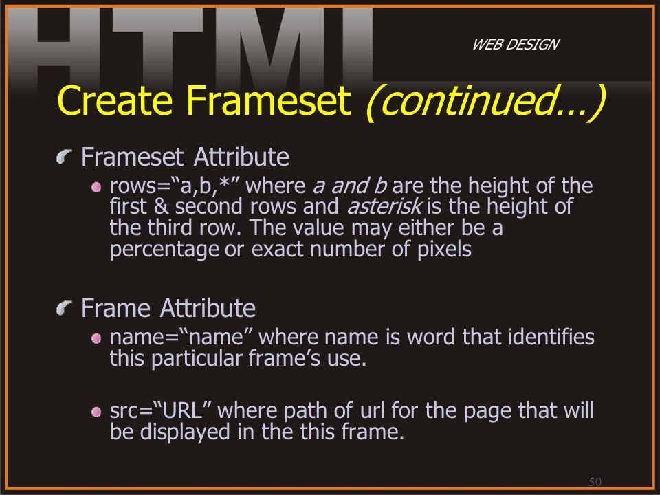 50 Create Frameset (continued…) Frameset Attribute rows=a,b,* where a and b are the height of the first & second rows and asterisk is the height of th
