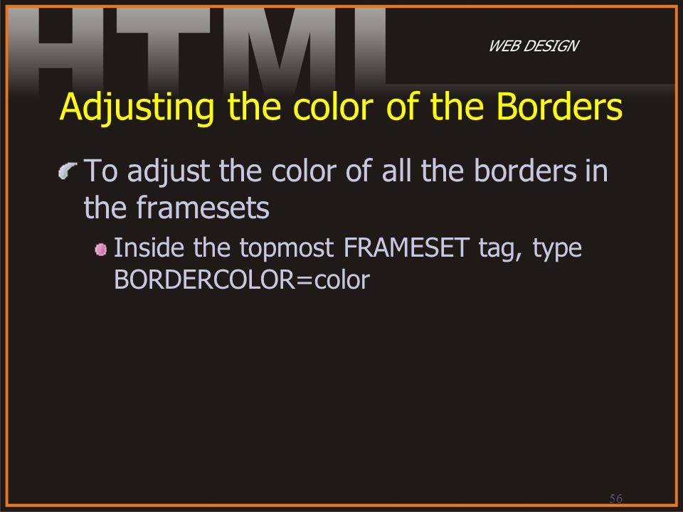 56 Adjusting the color of the Borders To adjust the color of all the borders in the framesets Inside the topmost FRAMESET tag, type BORDERCOLOR=color