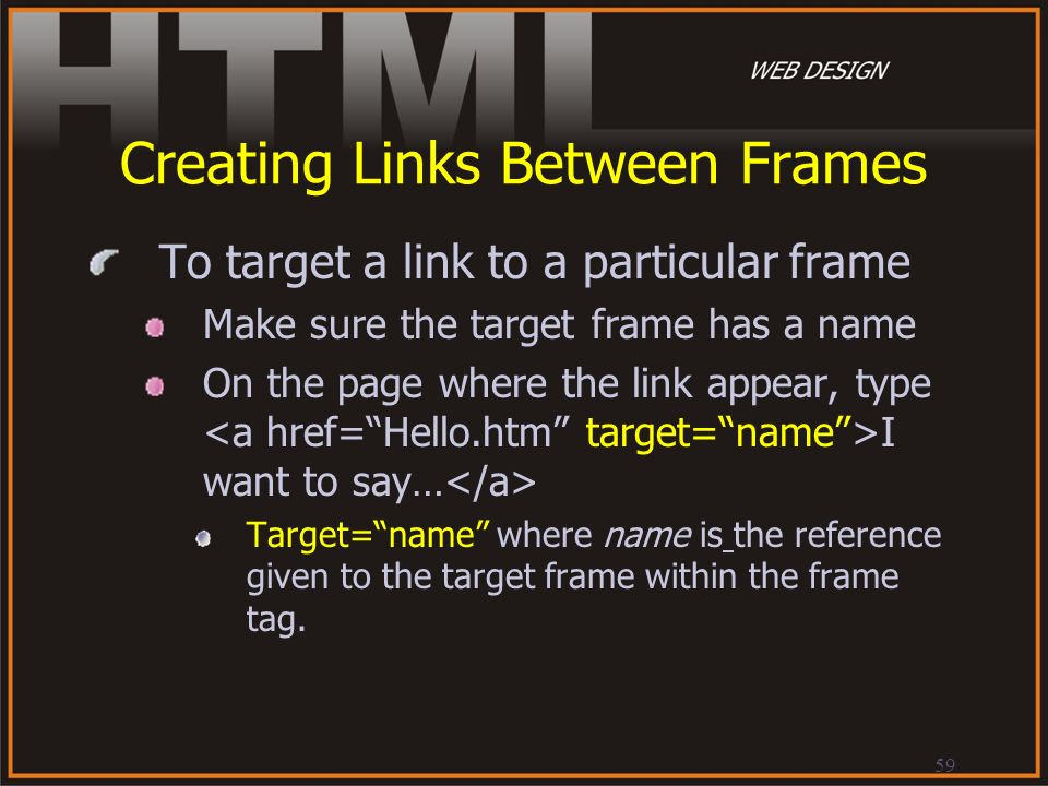 59 Creating Links Between Frames To target a link to a particular frame Make sure the target frame has a name On the page where the link appear, type