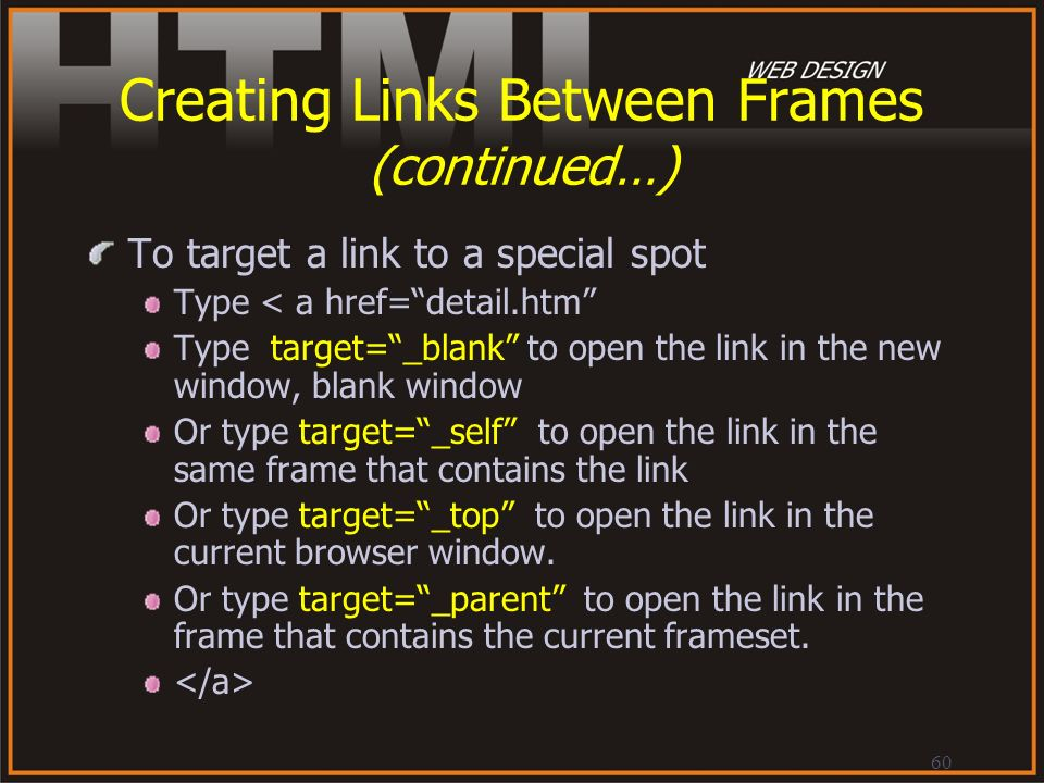 60 Creating Links Between Frames (continued…) To target a link to a special spot Type < a href=detail.htm Type target=_blank to open the link in the n