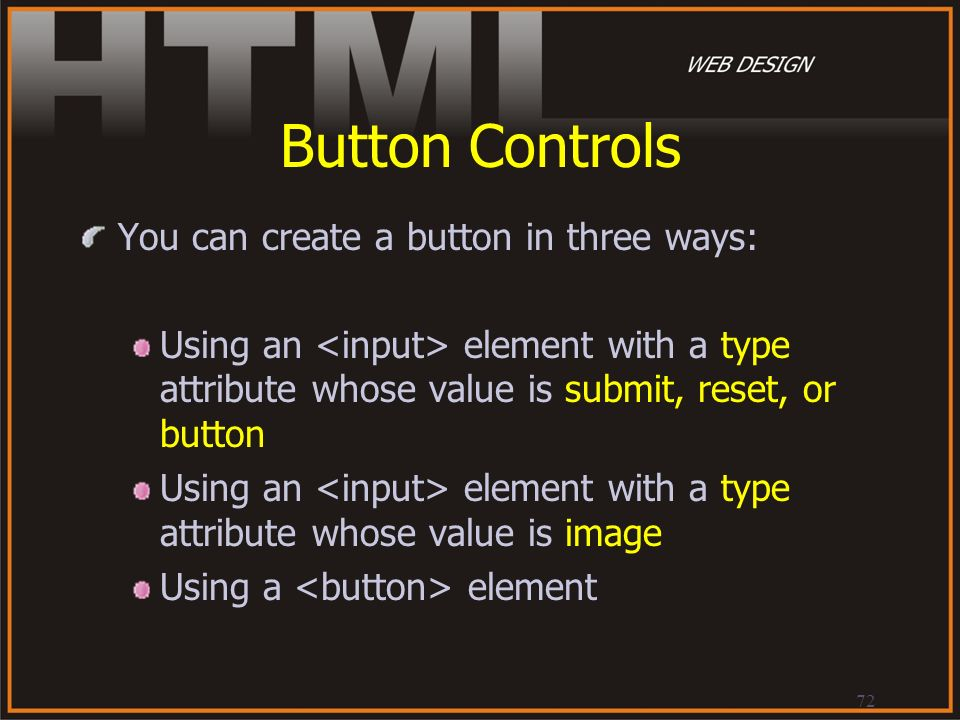 72 Button Controls You can create a button in three ways: Using an element with a type attribute whose value is submit, reset, or button Using an elem