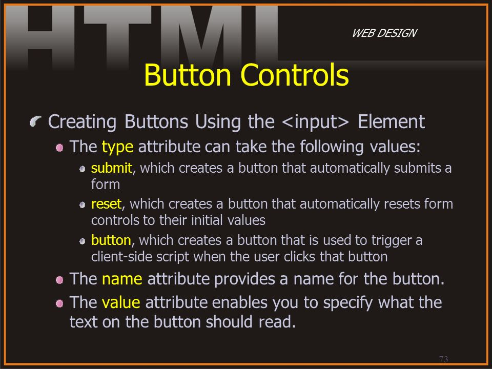 73 Button Controls Creating Buttons Using the Element The type attribute can take the following values: submit, which creates a button that automatica
