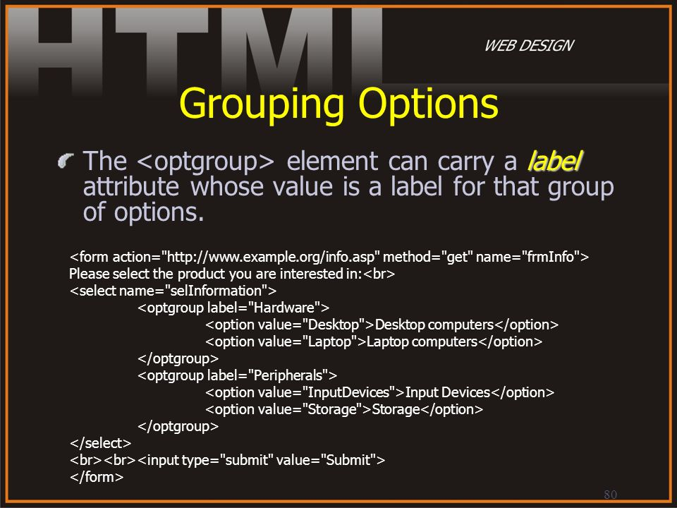 80 Grouping Options label The element can carry a label attribute whose value is a label for that group of options. Please select the product you are