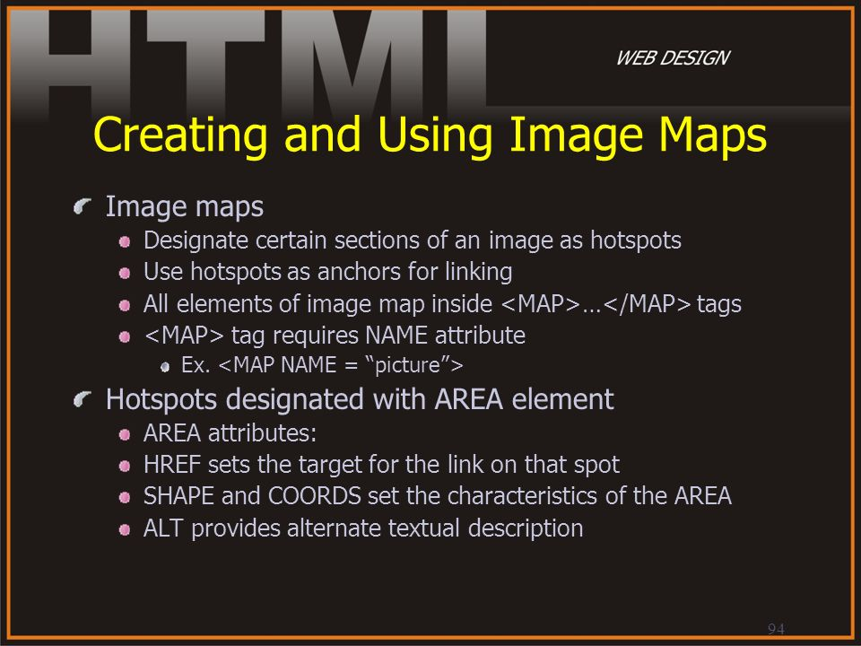 94 Creating and Using Image Maps Image maps Designate certain sections of an image as hotspots Use hotspots as anchors for linking All elements of ima