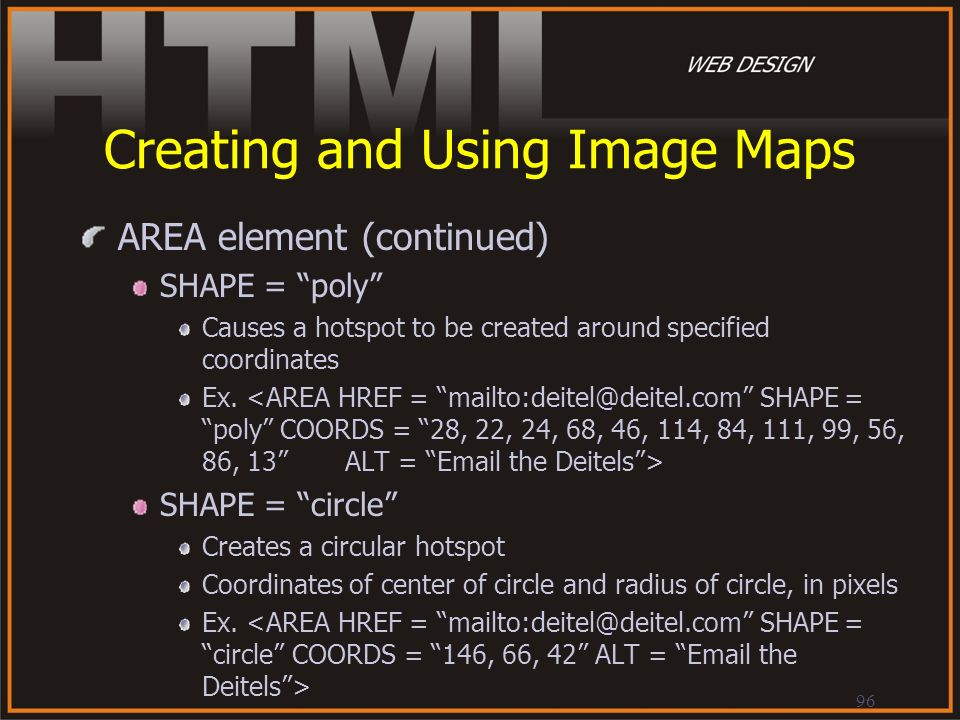 96 Creating and Using Image Maps AREA element (continued) SHAPE = poly Causes a hotspot to be created around specified coordinates Ex. SHAPE = circle