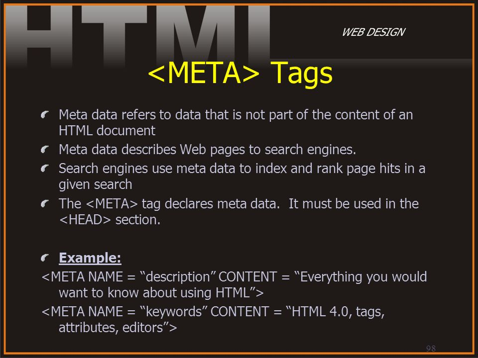98 Tags Meta data refers to data that is not part of the content of an HTML document Meta data describes Web pages to search engines. Search engines u