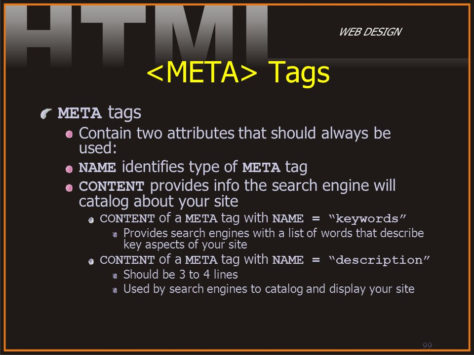 99 Tags META tags Contain two attributes that should always be used: NAME identifies type of META tag CONTENT provides info the search engine will cat