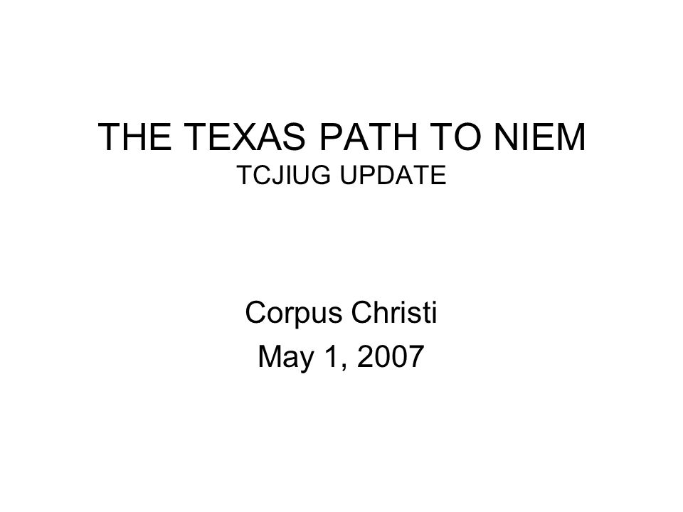 THE TEXAS PATH TO NIEM TCJIUG UPDATE Corpus Christi May 1, 2007