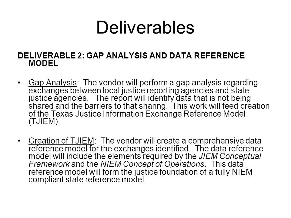 Deliverables DELIVERABLE 2: GAP ANALYSIS AND DATA REFERENCE MODEL Gap Analysis: The vendor will perform a gap analysis regarding exchanges between local justice reporting agencies and state justice agencies.