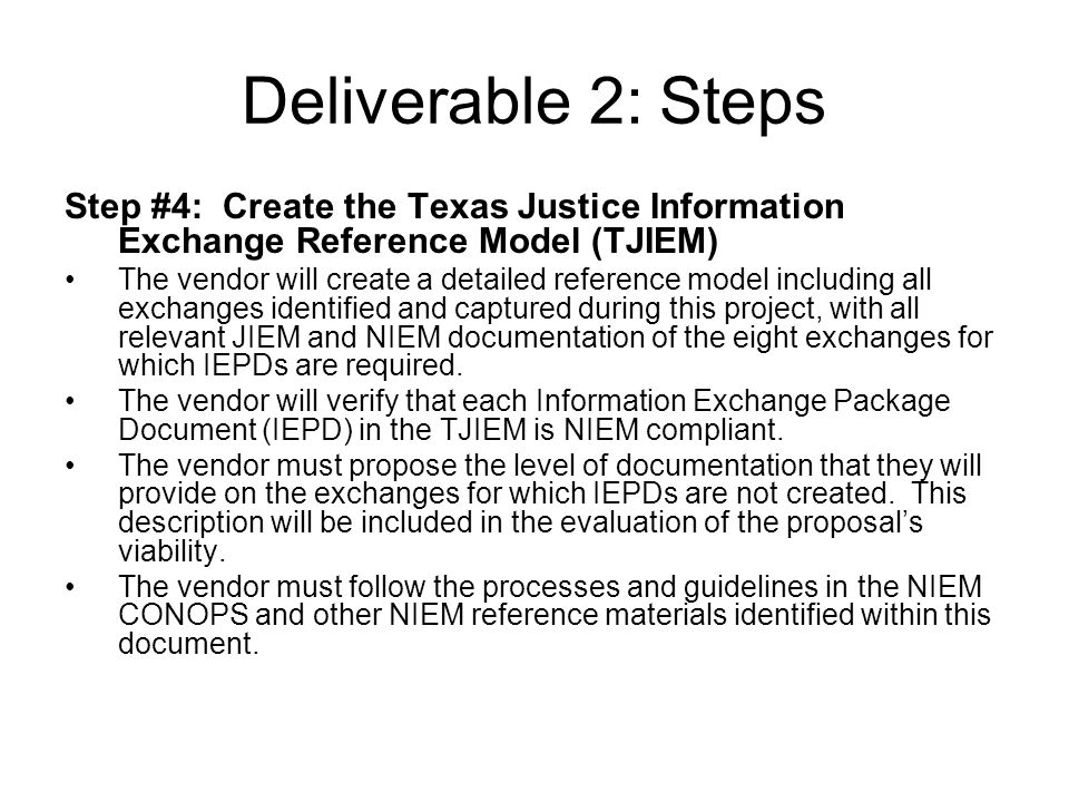 Deliverable 2: Steps Step #4: Create the Texas Justice Information Exchange Reference Model (TJIEM) The vendor will create a detailed reference model including all exchanges identified and captured during this project, with all relevant JIEM and NIEM documentation of the eight exchanges for which IEPDs are required.