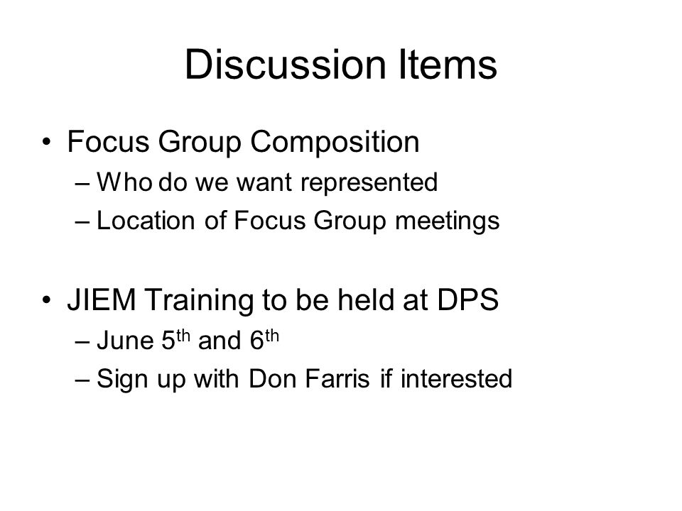 Discussion Items Focus Group Composition –Who do we want represented –Location of Focus Group meetings JIEM Training to be held at DPS –June 5 th and 6 th –Sign up with Don Farris if interested