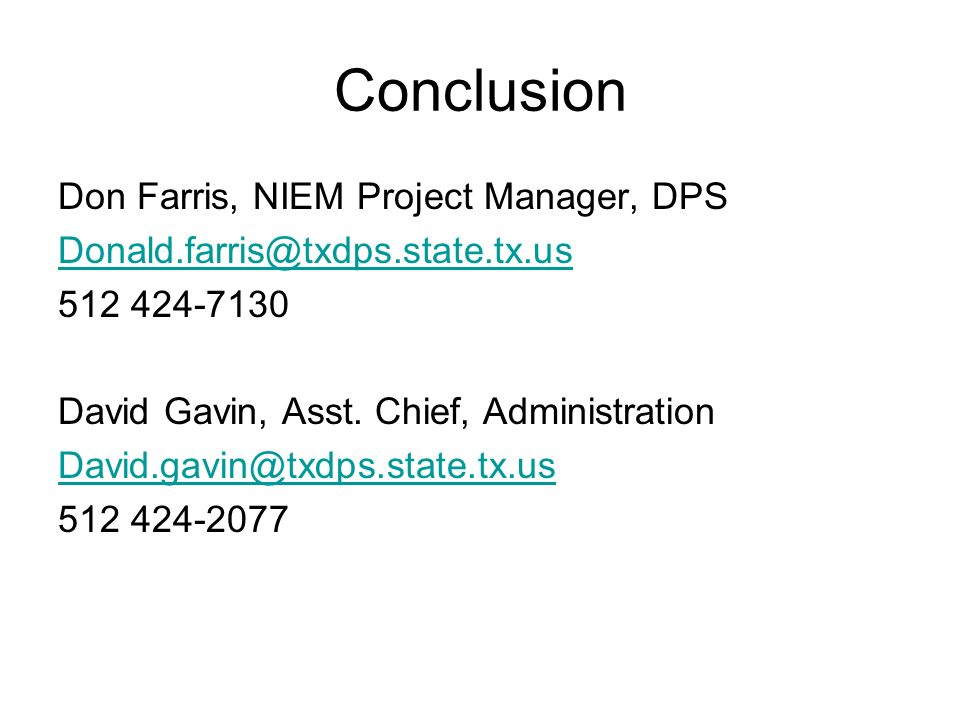Conclusion Don Farris, NIEM Project Manager, DPS Donald.farris@txdps.state.tx.us 512 424-7130 David Gavin, Asst.