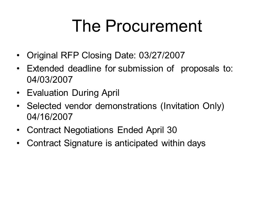 The Procurement Original RFP Closing Date: 03/27/2007 Extended deadline for submission of proposals to: 04/03/2007 Evaluation During April Selected vendor demonstrations (Invitation Only) 04/16/2007 Contract Negotiations Ended April 30 Contract Signature is anticipated within days