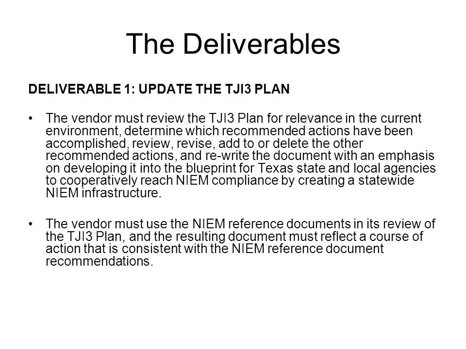 The Deliverables DELIVERABLE 1: UPDATE THE TJI3 PLAN The vendor must review the TJI3 Plan for relevance in the current environment, determine which recommended actions have been accomplished, review, revise, add to or delete the other recommended actions, and re-write the document with an emphasis on developing it into the blueprint for Texas state and local agencies to cooperatively reach NIEM compliance by creating a statewide NIEM infrastructure.