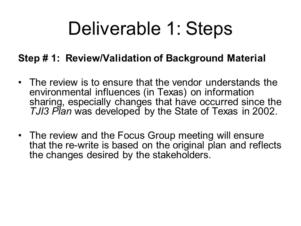 Deliverable 1: Steps Step # 1: Review/Validation of Background Material The review is to ensure that the vendor understands the environmental influences (in Texas) on information sharing, especially changes that have occurred since the TJI3 Plan was developed by the State of Texas in 2002.