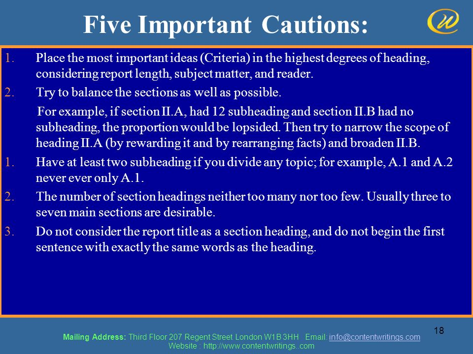 18 Five Important Cautions: 1.Place the most important ideas (Criteria) in the highest degrees of heading, considering report length, subject matter,