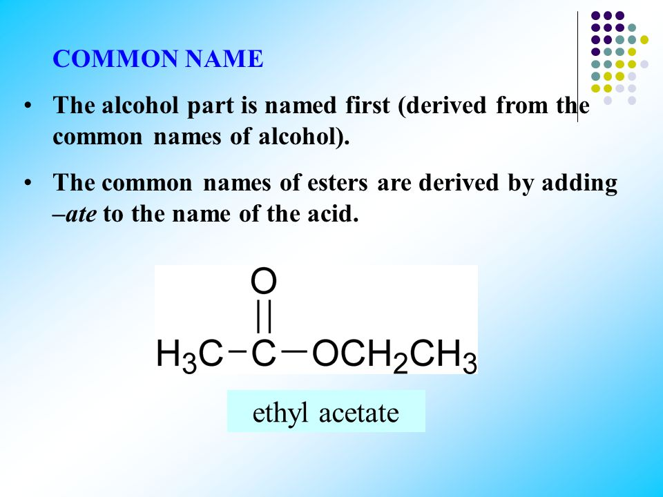 COMMON NAME The alcohol part is named first (derived from the common names of alcohol). The common names of esters are derived by adding –ate to the n
