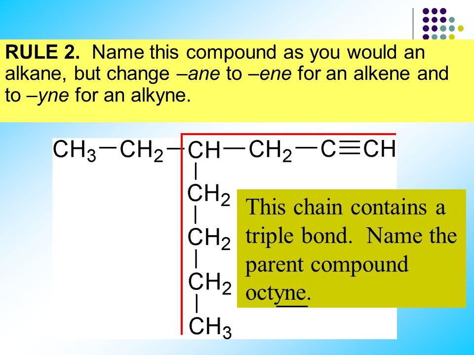 RULE 2. Name this compound as you would an alkane, but change –ane to –ene for an alkene and to –yne for an alkyne. This chain contains 8 carbon atoms