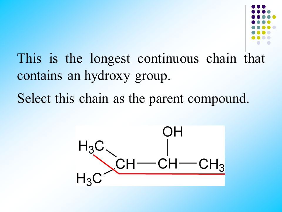 IUPAC RULES 1. Select the longest continuous chain of carbon atoms containing the hydroxyl group. 2. Number the carbon atoms in this chain so that the
