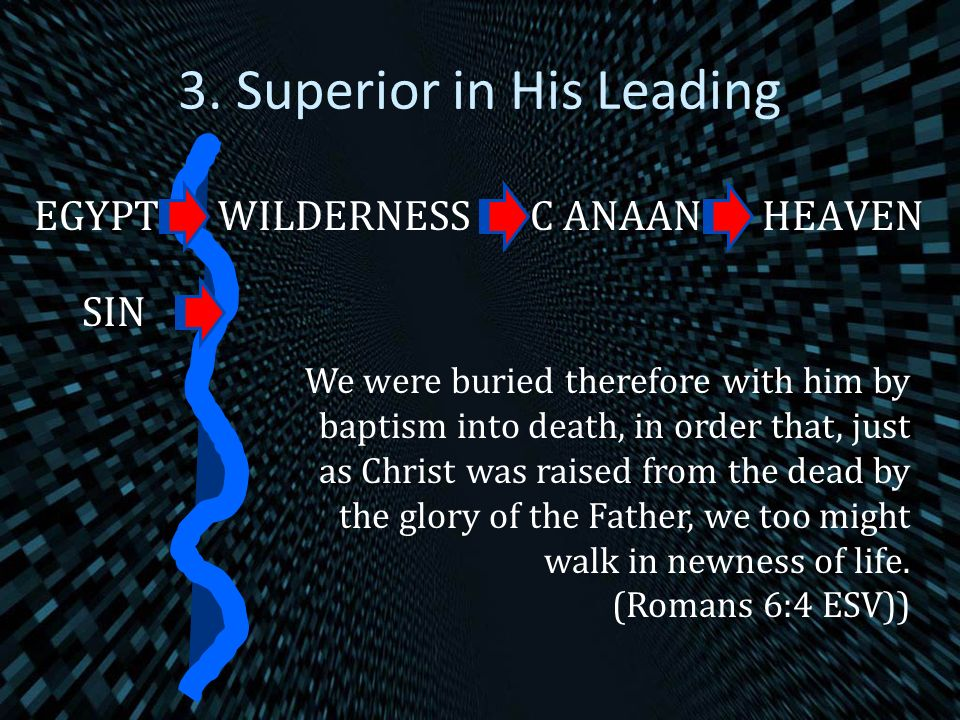 3. Superior in His Leading EGYPTWILDERNESSC ANAANHEAVEN We were buried therefore with him by baptism into death, in order that, just as Christ was rai