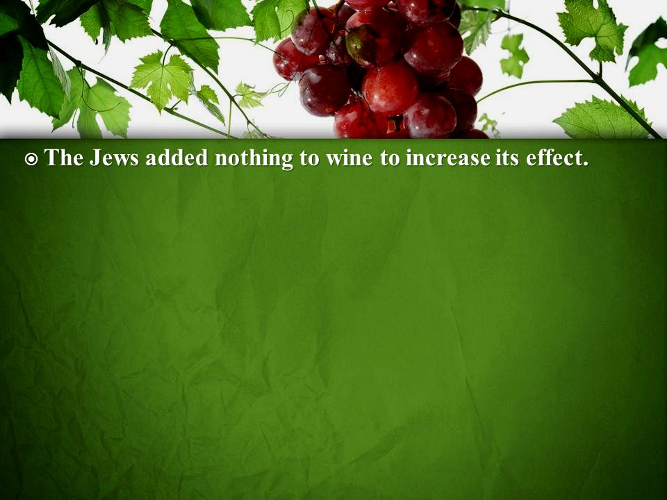 The Jews added nothing to wine to increase its effect.