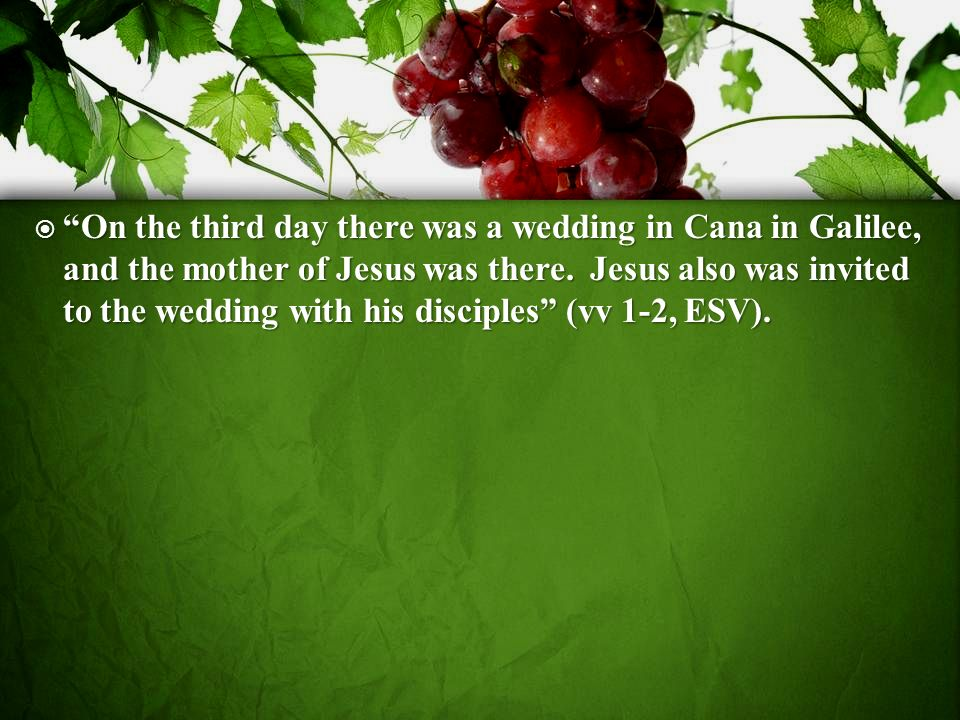On the third day there was a wedding in Cana in Galilee, and the mother of Jesus was there.