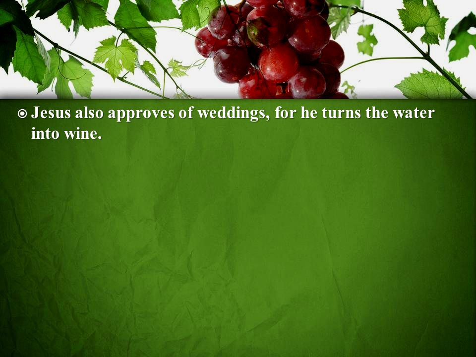Jesus also approves of weddings, for he turns the water into wine.