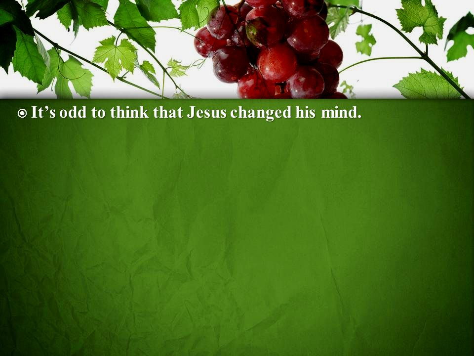 Its odd to think that Jesus changed his mind. Its odd to think that Jesus changed his mind.
