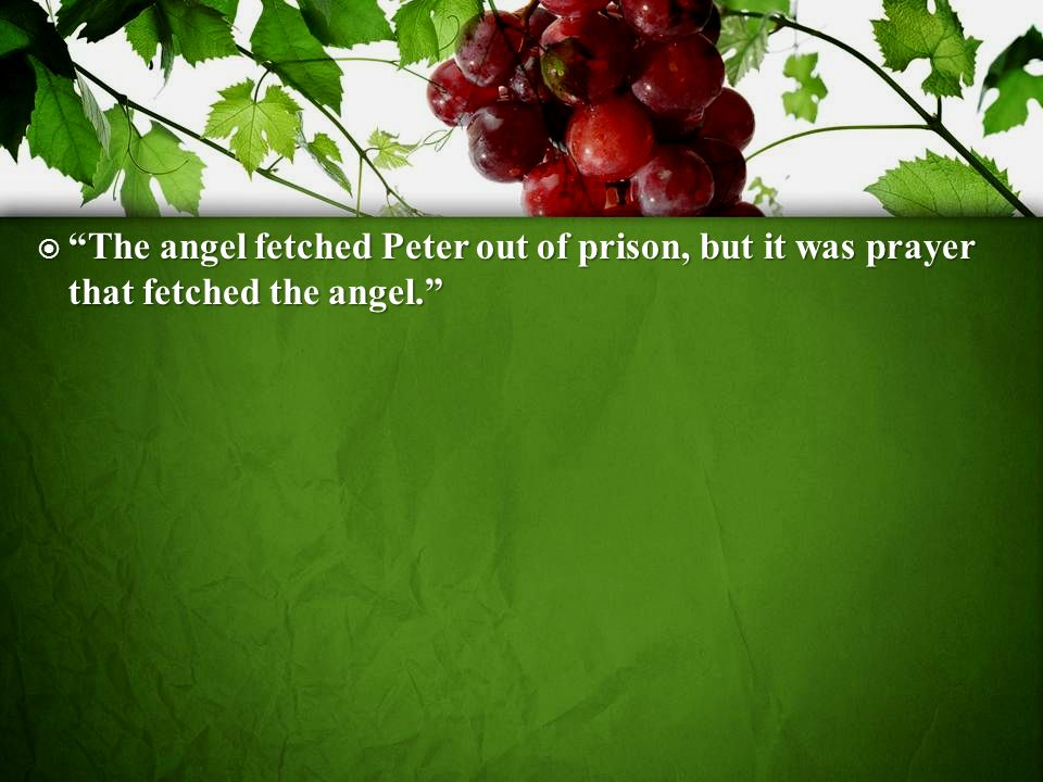 The angel fetched Peter out of prison, but it was prayer that fetched the angel.