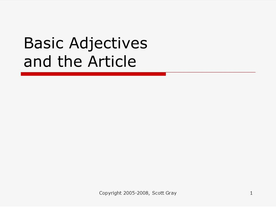 Copyright 2005-2008, Scott Gray1 Basic Adjectives and the Article